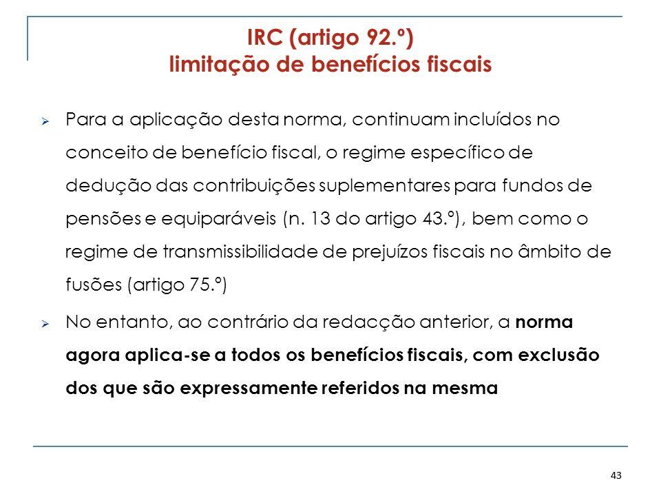 43 IRC (artigo 92.º) limitação de benefícios fiscais Para a aplicação desta norma, continuam incluídos no conceito de benefício fiscal, o regime espec