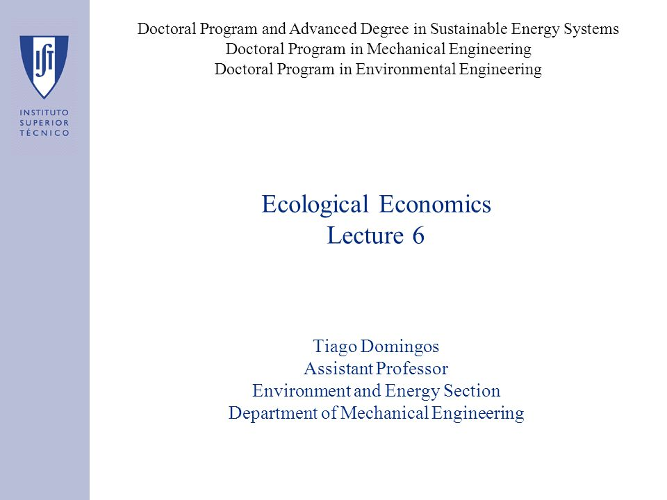 Ecological Economics Lecture 6 Tiago Domingos Assistant Professor Environment and Energy Section Department of Mechanical Engineering Doctoral Program and Advanced Degree in Sustainable Energy Systems Doctoral Program in Mechanical Engineering Doctoral Program in Environmental Engineering