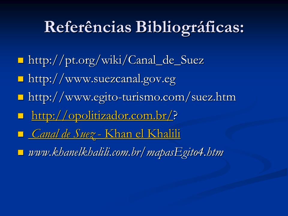 Referências Bibliográficas: http://pt.org/wiki/Canal_de_Suez http://pt.org/wiki/Canal_de_Suez http://www.suezcanal.gov.eg http://www.suezcanal.gov.eg