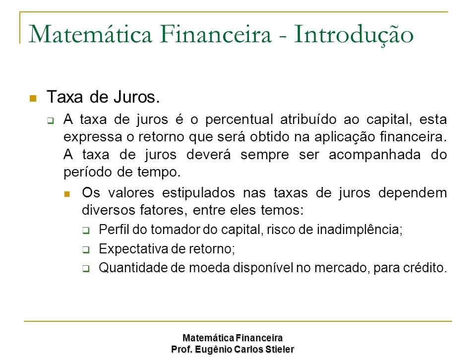 Matemática Financeira Prof. Eugênio Carlos Stieler Matemática Financeira - Introdução Taxa de Juros. A taxa de juros é o percentual atribuído ao capit