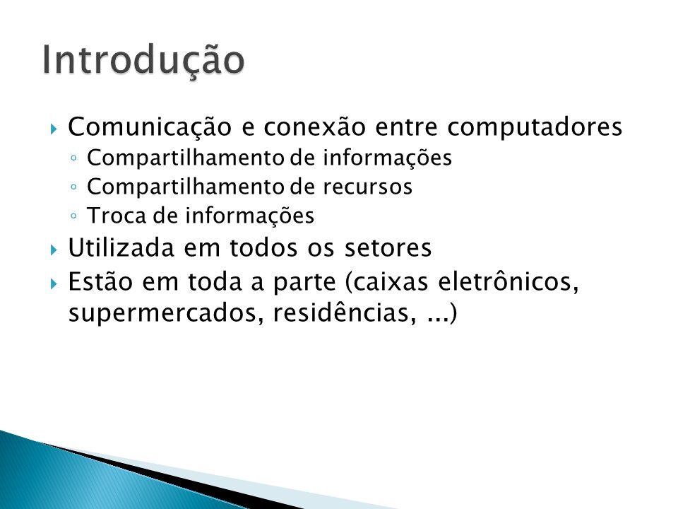 Comunicação e conexão entre computadores Compartilhamento de informações Compartilhamento de recursos Troca de informações Utilizada em todos os setores Estão em toda a parte (caixas eletrônicos, supermercados, residências,...)