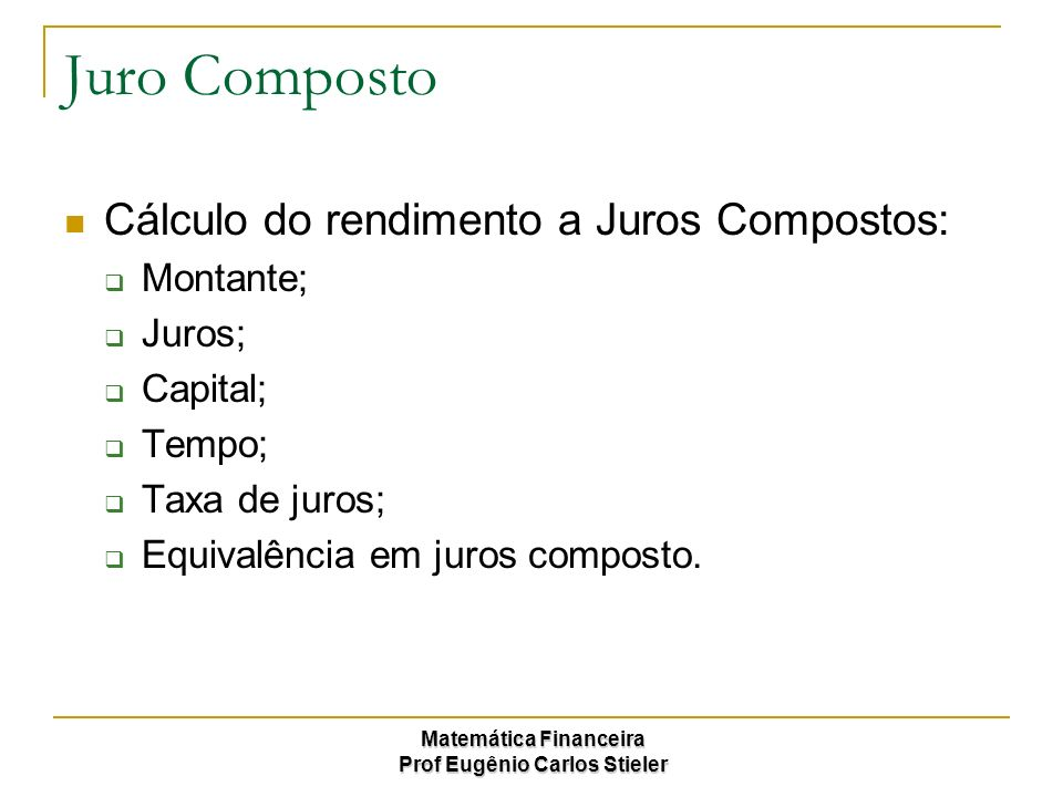Matemática Financeira Prof Eugênio Carlos Stieler Juro Composto Oconceito fundamental de Juros compostos é que os juros são capitalizados ao longo do período, ou seja, os juros rendem juros.