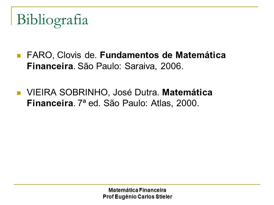 Matemática Financeira Prof Eugênio Carlos Stieler Bibliografia FARO, Clovis de. Fundamentos de Matemática Financeira. São Paulo: Saraiva, 2006. VIEIRA
