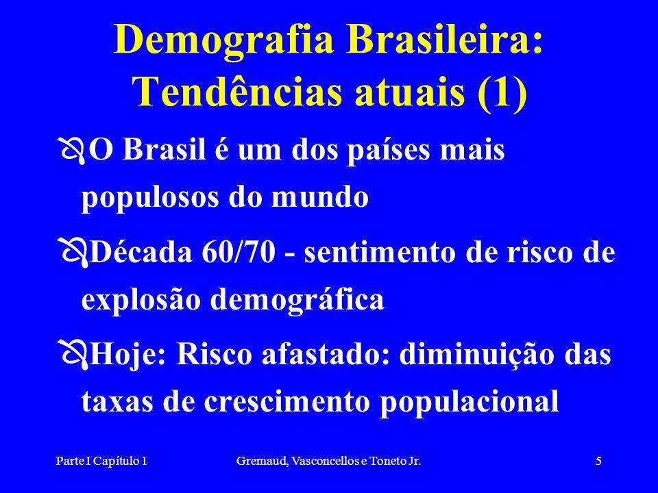 Parte I Capítulo 1Gremaud, Vasconcellos e Toneto Jr.5 Demografia Brasileira: Tendências atuais (1) Ô O Brasil é um dos países mais populosos do mundo Ô Década 60/70 - sentimento de risco de explosão demográfica Ô Hoje: Risco afastado: diminuição das taxas de crescimento populacional