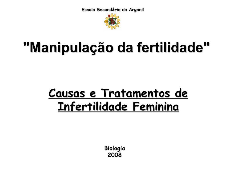Manipulação da fertilidade Escola Secund á ria de Arganil Causas e Tratamentos de Infertilidade Feminina Biologia 2008