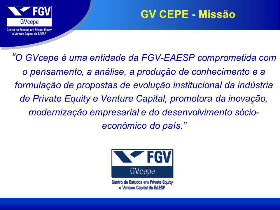 GV CEPE - Missão O GVcepe é uma entidade da FGV-EAESP comprometida com o pensamento, a análise, a produção de conhecimento e a formulação de propostas de evolução institucional da indústria de Private Equity e Venture Capital, promotora da inovação, modernização empresarial e do desenvolvimento sócio- econômico do país.