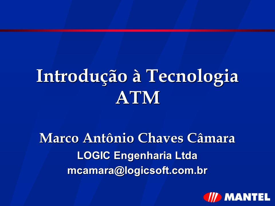 Introdução à Tecnologia ATM Marco Antônio Chaves Câmara LOGIC Engenharia Ltda mcamara@logicsoft.com.br