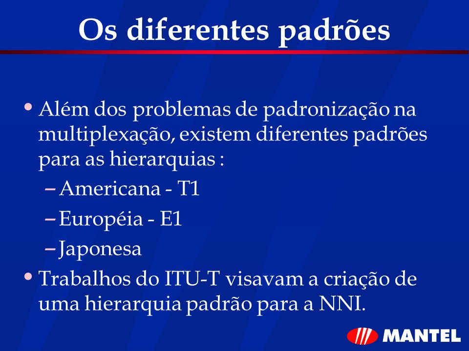 Os diferentes padrões Além dos problemas de padronização na multiplexação, existem diferentes padrões para as hierarquias : – Americana - T1 – Européi