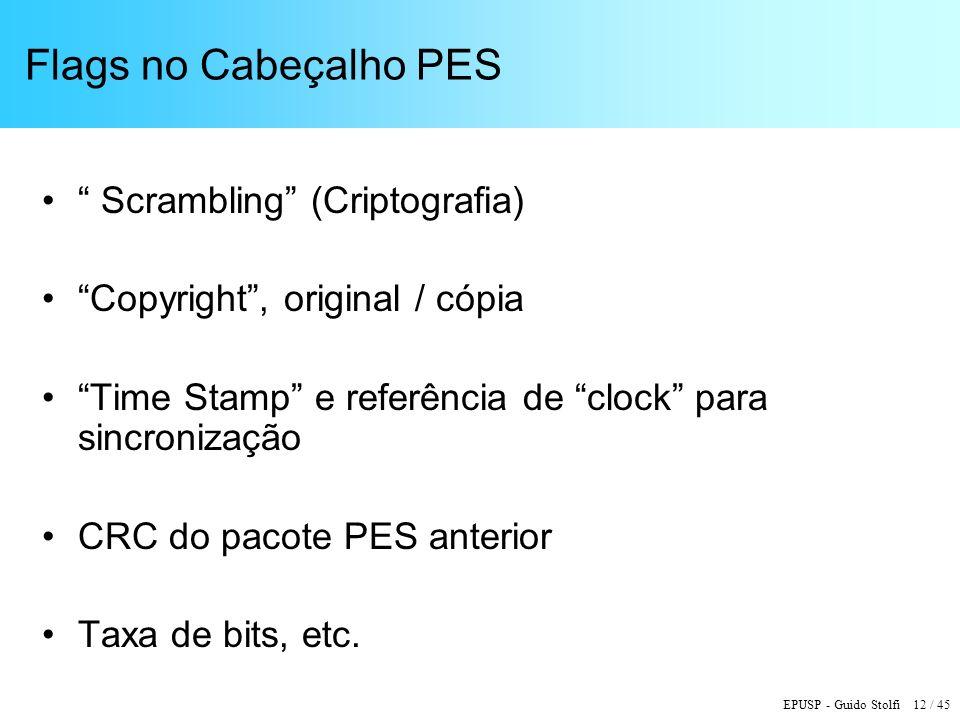 EPUSP - Guido Stolfi 12 / 45 Flags no Cabeçalho PES Scrambling (Criptografia) Copyright, original / cópia Time Stamp e referência de clock para sincronização CRC do pacote PES anterior Taxa de bits, etc.
