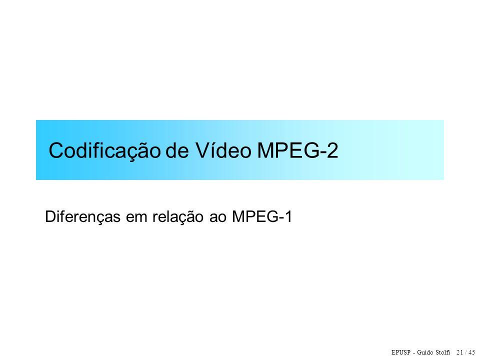 EPUSP - Guido Stolfi 21 / 45 Codificação de Vídeo MPEG-2 Diferenças em relação ao MPEG-1