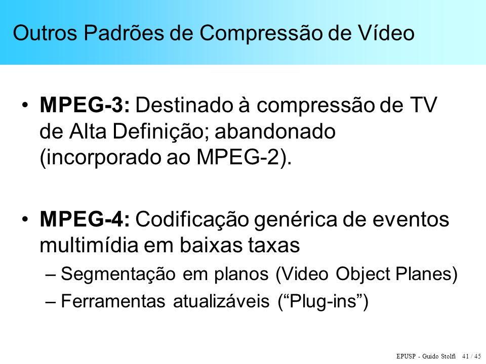 EPUSP - Guido Stolfi 41 / 45 Outros Padrões de Compressão de Vídeo MPEG-3: Destinado à compressão de TV de Alta Definição; abandonado (incorporado ao MPEG-2).