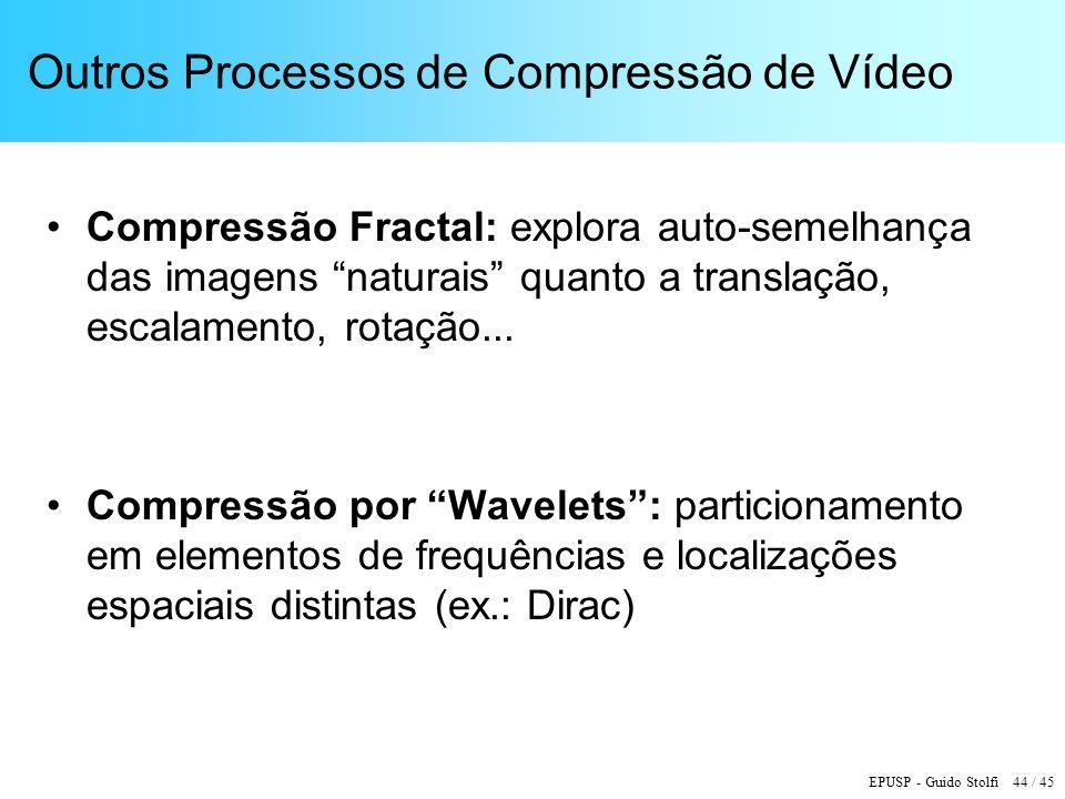 EPUSP - Guido Stolfi 44 / 45 Outros Processos de Compressão de Vídeo Compressão Fractal: explora auto-semelhança das imagens naturais quanto a translação, escalamento, rotação...