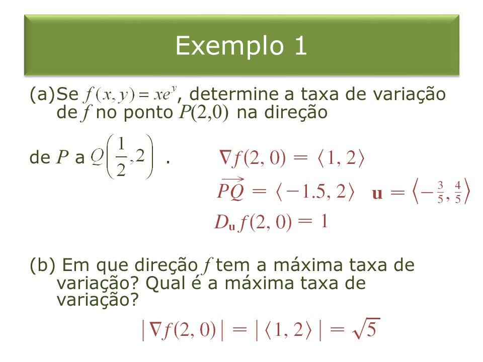 Exemplo 1 (a)Se, determine a taxa de variação de f no ponto P(2,0) na direção de P a. (b) Em que direção f tem a máxima taxa de variação? Qual é a máx