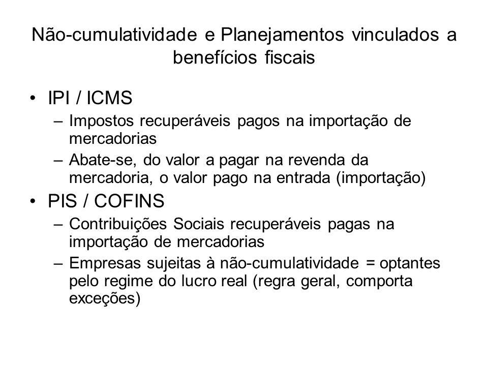 Não-cumulatividade e Planejamentos vinculados a benefícios fiscais IPI / ICMS –Impostos recuperáveis pagos na importação de mercadorias –Abate-se, do valor a pagar na revenda da mercadoria, o valor pago na entrada (importação) PIS / COFINS –Contribuições Sociais recuperáveis pagas na importação de mercadorias –Empresas sujeitas à não-cumulatividade = optantes pelo regime do lucro real (regra geral, comporta exceções)