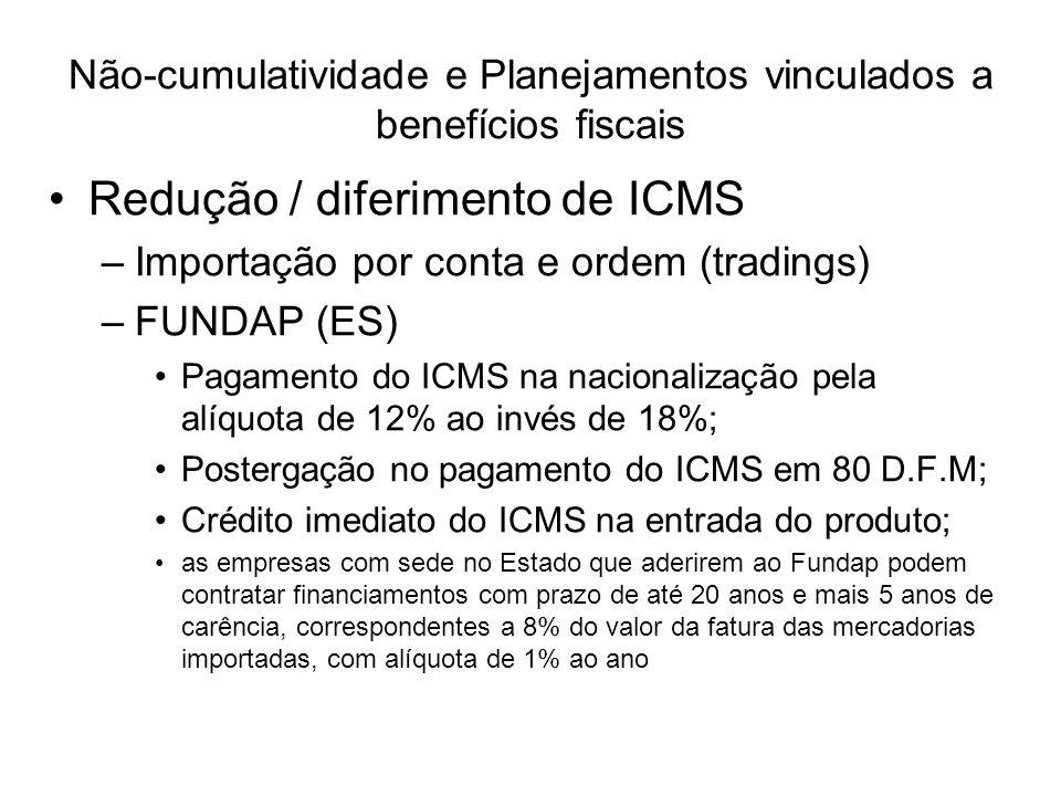 Redução / diferimento de ICMS –Importação por conta e ordem (tradings) –FUNDAP (ES) Pagamento do ICMS na nacionalização pela alíquota de 12% ao invés de 18%; Postergação no pagamento do ICMS em 80 D.F.M; Crédito imediato do ICMS na entrada do produto; as empresas com sede no Estado que aderirem ao Fundap podem contratar financiamentos com prazo de até 20 anos e mais 5 anos de carência, correspondentes a 8% do valor da fatura das mercadorias importadas, com alíquota de 1% ao ano Não-cumulatividade e Planejamentos vinculados a benefícios fiscais