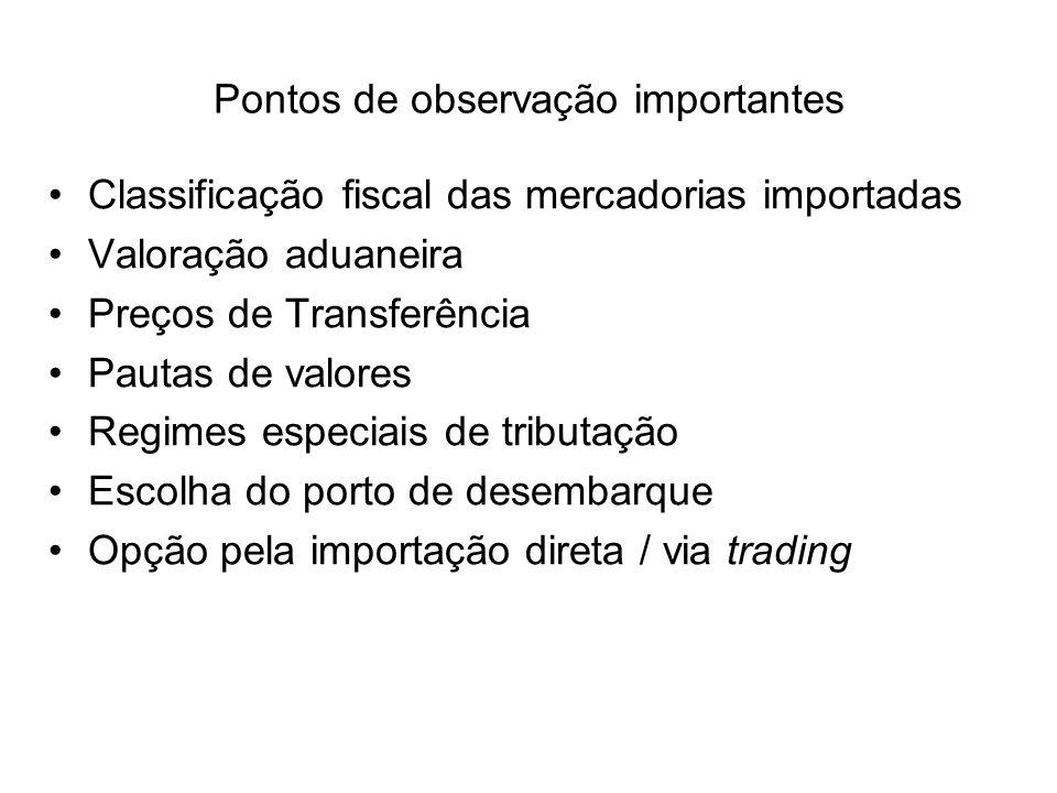 Classificação fiscal das mercadorias importadas Valoração aduaneira Preços de Transferência Pautas de valores Regimes especiais de tributação Escolha do porto de desembarque Opção pela importação direta / via trading Pontos de observação importantes