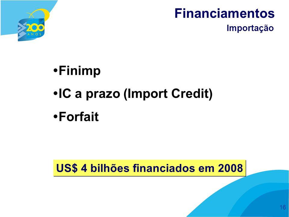 16 Finimp IC a prazo (Import Credit) Forfait Financiamentos Importação US$ 4 bilhões financiados em 2008