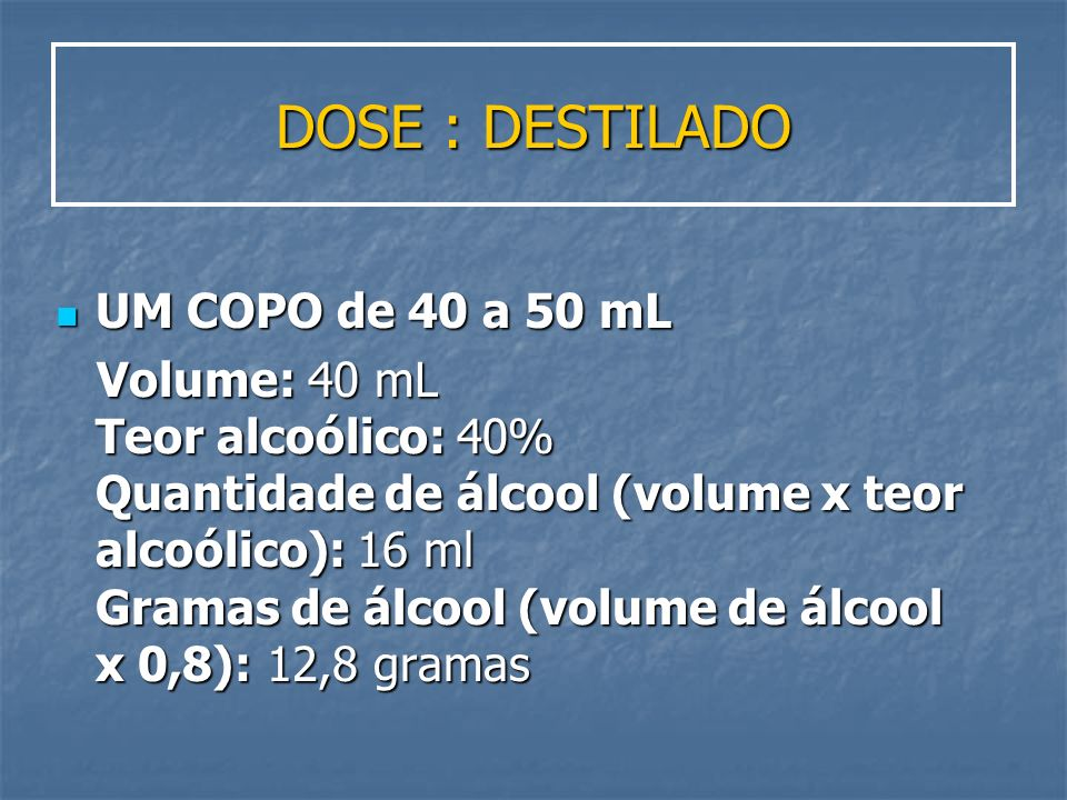 DOSE : DESTILADO UM COPO de 40 a 50 mL UM COPO de 40 a 50 mL Volume: 40 mL Teor alcoólico: 40% Quantidade de álcool (volume x teor alcoólico): 16 ml G