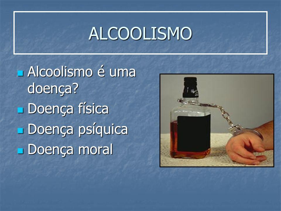 ALCOOLISMO Alcoolismo é uma doença? Alcoolismo é uma doença? Doença física Doença física Doença psíquica Doença psíquica Doença moral Doença moral