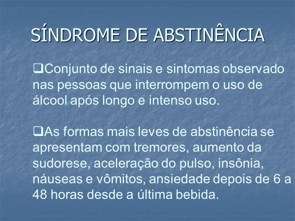 SÍNDROME DE ABSTINÊNCIA Conjunto de sinais e sintomas observado nas pessoas que interrompem o uso de álcool após longo e intenso uso. As formas mais l