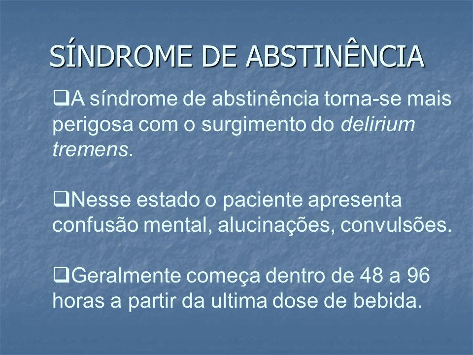 SÍNDROME DE ABSTINÊNCIA A síndrome de abstinência torna-se mais perigosa com o surgimento do delirium tremens. Nesse estado o paciente apresenta confu