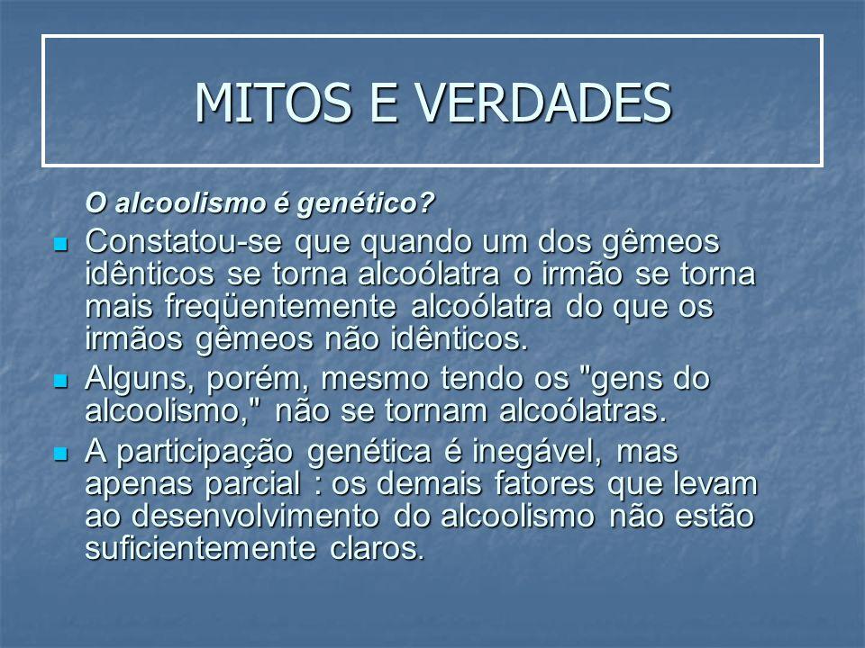 MITOS E VERDADES O alcoolismo é genético? O alcoolismo é genético? Constatou-se que quando um dos gêmeos idênticos se torna alcoólatra o irmão se torn
