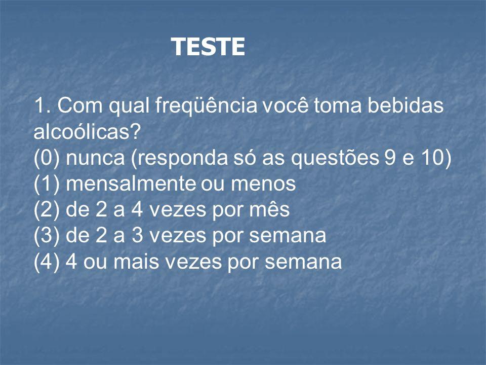 TESTE 1. Com qual freqüência você toma bebidas alcoólicas? (0) nunca (responda só as questões 9 e 10) (1) mensalmente ou menos (2) de 2 a 4 vezes por