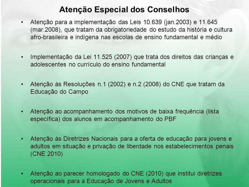 Atenção Especial dos Conselhos Atenção para a implementação das Leis 10.639 (jan.2003) e 11.645 (mar.2008), que tratam da obrigatoriedade do estudo da história e cultura afro-brasileira e indígena nas escolas de ensino fundamental e médio Implementação da Lei 11.525 (2007) que trata dos direitos das crianças e adolescentes no currículo do ensino fundamental Atenção às Resoluções n.1 (2002) e n.2 (2008) do CNE que tratam da Educação do Campo Atenção ao acompanhamento dos motivos de baixa frequência (lista específica) dos alunos em acompanhamento do PBF Atenção às Diretrizes Nacionais para a oferta de educação para jovens e adultos em situação e privação de liberdade nos estabelecimentos penais (CNE 2010) Atenção ao parecer homologado do CNE (2010) que institui diretrizes operacionais para a Educação de Jovens e Adultos