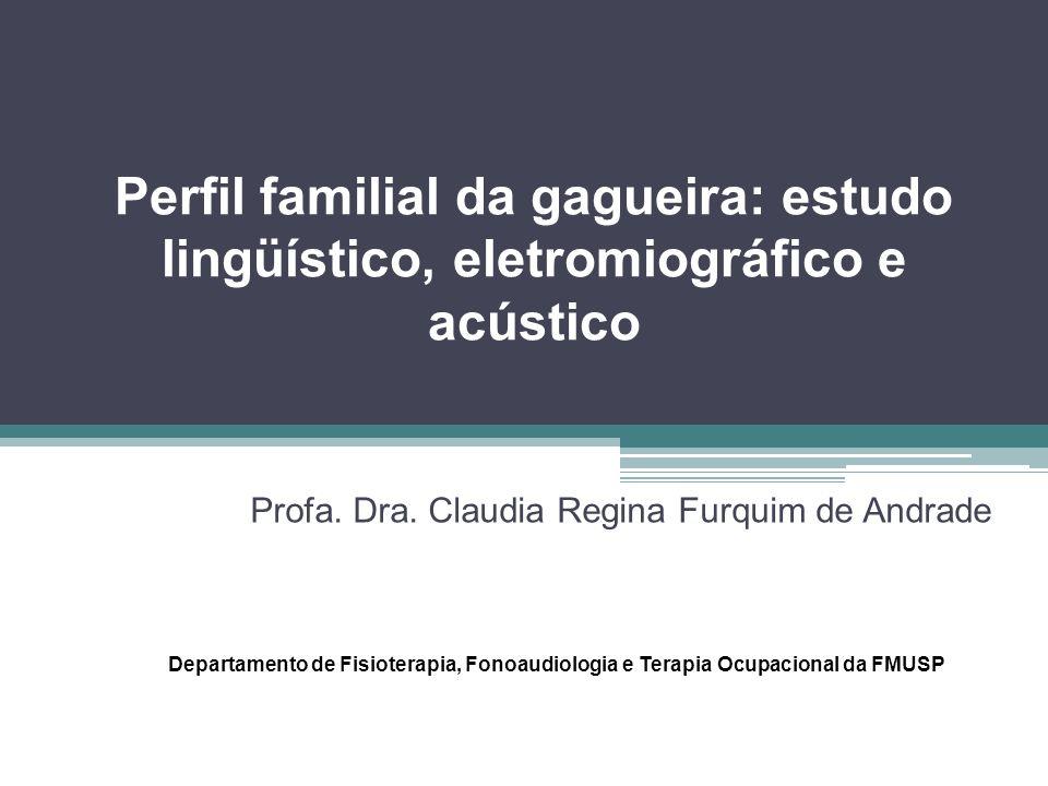 Perfil familial da gagueira: estudo lingüístico, eletromiográfico e acústico Profa. Dra. Claudia Regina Furquim de Andrade Departamento de Fisioterapi