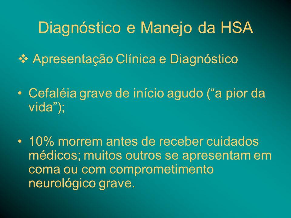 Diagnóstico e Manejo da HSA Apresentação Clínica e Diagnóstico Cefaléia grave de início agudo (a pior da vida); 10% morrem antes de receber cuidados médicos; muitos outros se apresentam em coma ou com comprometimento neurológico grave.