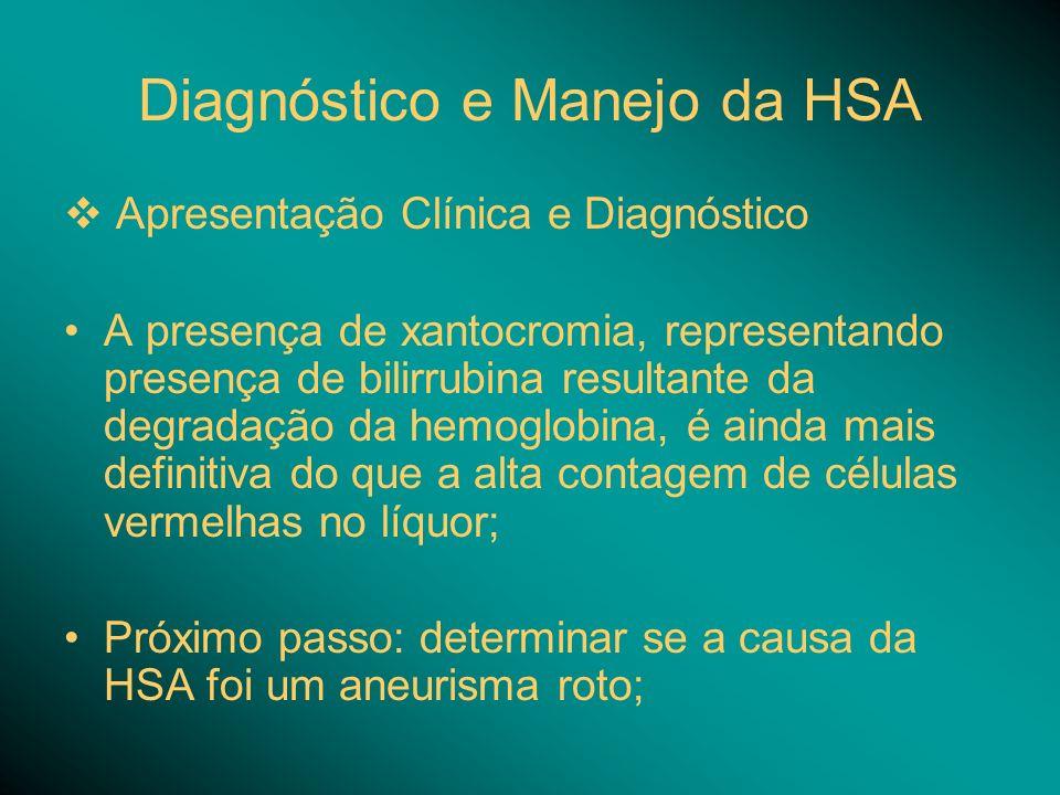 Diagnóstico e Manejo da HSA Apresentação Clínica e Diagnóstico A presença de xantocromia, representando presença de bilirrubina resultante da degradação da hemoglobina, é ainda mais definitiva do que a alta contagem de células vermelhas no líquor; Próximo passo: determinar se a causa da HSA foi um aneurisma roto;
