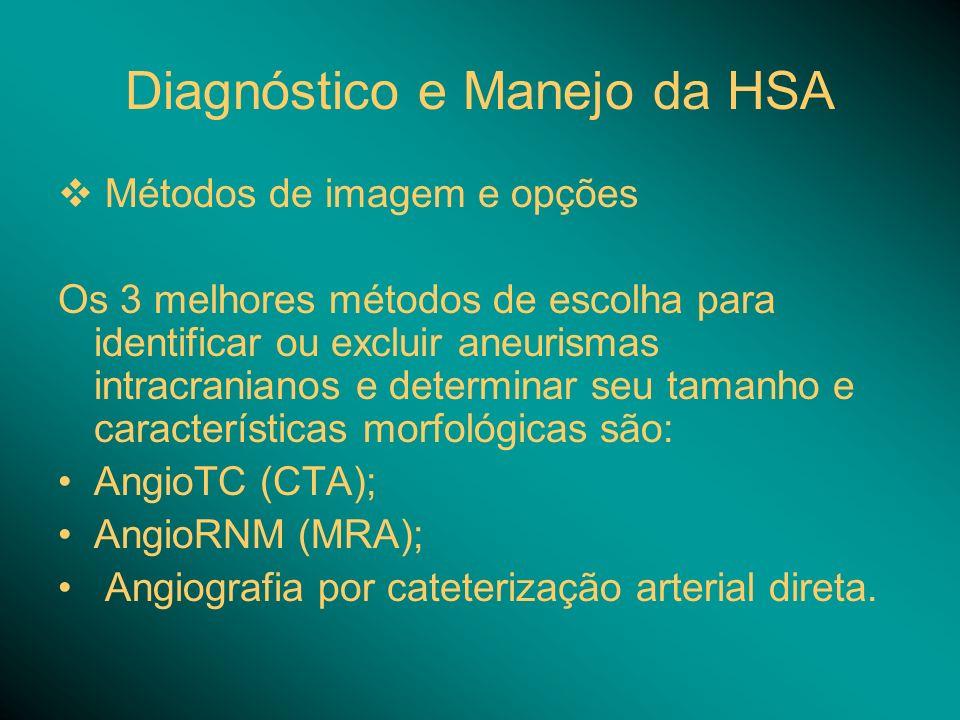 Diagnóstico e Manejo da HSA Métodos de imagem e opções Os 3 melhores métodos de escolha para identificar ou excluir aneurismas intracranianos e determinar seu tamanho e características morfológicas são: AngioTC (CTA); AngioRNM (MRA); Angiografia por cateterização arterial direta.
