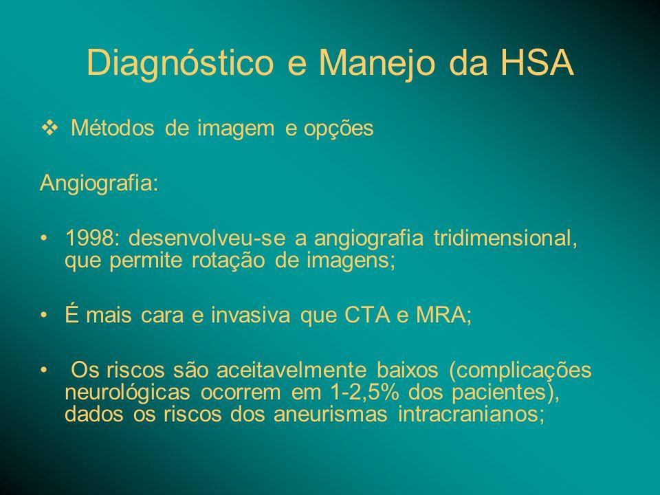Diagnóstico e Manejo da HSA Métodos de imagem e opções Angiografia: 1998: desenvolveu-se a angiografia tridimensional, que permite rotação de imagens; É mais cara e invasiva que CTA e MRA; Os riscos são aceitavelmente baixos (complicações neurológicas ocorrem em 1-2,5% dos pacientes), dados os riscos dos aneurismas intracranianos;
