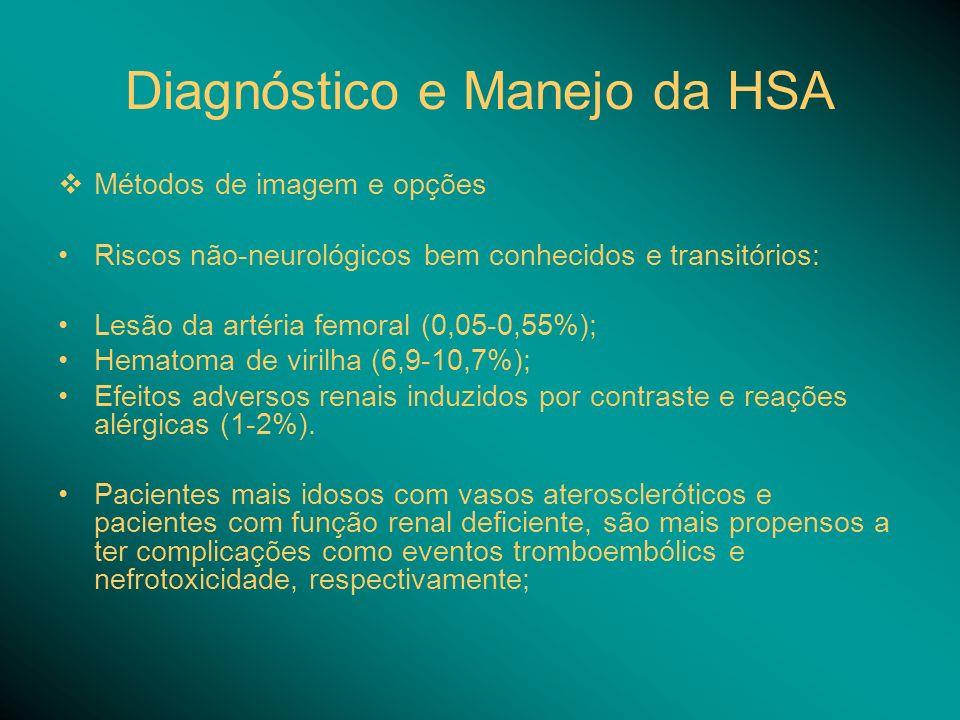Diagnóstico e Manejo da HSA Métodos de imagem e opções Riscos não-neurológicos bem conhecidos e transitórios: Lesão da artéria femoral (0,05-0,55%); Hematoma de virilha (6,9-10,7%); Efeitos adversos renais induzidos por contraste e reações alérgicas (1-2%).