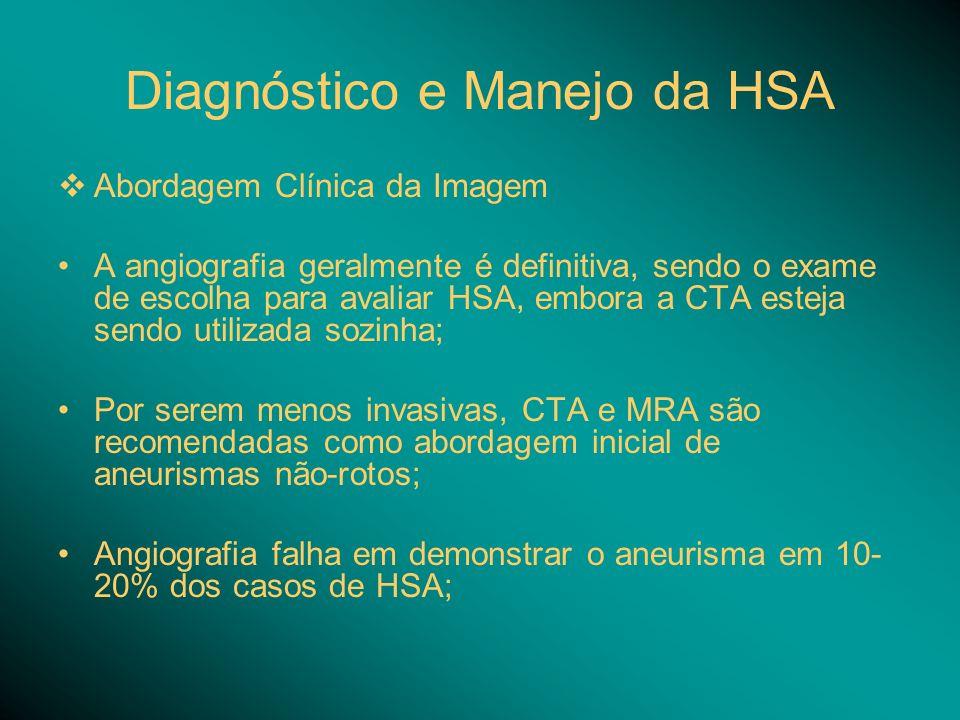 Diagnóstico e Manejo da HSA Abordagem Clínica da Imagem A angiografia geralmente é definitiva, sendo o exame de escolha para avaliar HSA, embora a CTA esteja sendo utilizada sozinha; Por serem menos invasivas, CTA e MRA são recomendadas como abordagem inicial de aneurismas não-rotos; Angiografia falha em demonstrar o aneurisma em 10- 20% dos casos de HSA;