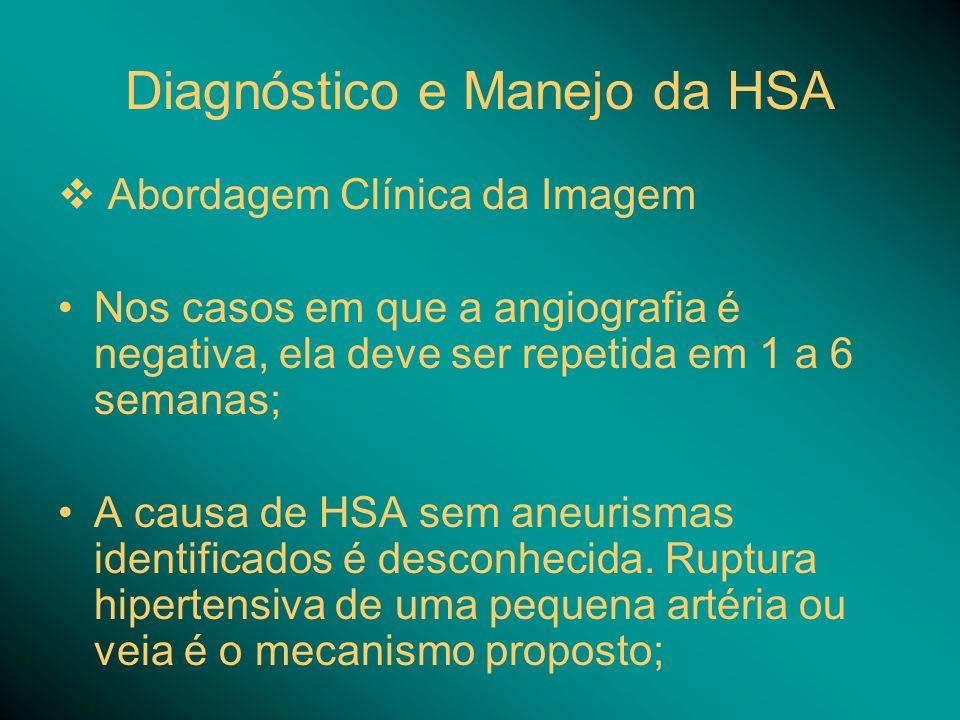 Diagnóstico e Manejo da HSA Abordagem Clínica da Imagem Nos casos em que a angiografia é negativa, ela deve ser repetida em 1 a 6 semanas; A causa de HSA sem aneurismas identificados é desconhecida.