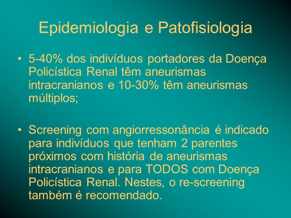 Epidemiologia e Patofisiologia 5-40% dos indivíduos portadores da Doença Policística Renal têm aneurismas intracranianos e 10-30% têm aneurismas múlti