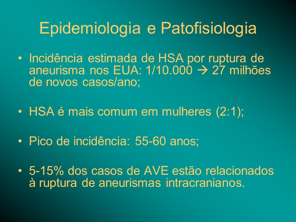 Epidemiologia e Patofisiologia Incidência estimada de HSA por ruptura de aneurisma nos EUA: 1/10.000 27 milhões de novos casos/ano; HSA é mais comum e