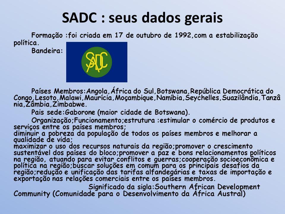 SADC : seus dados gerais Formação :foi criada em 17 de outubro de 1992,com a estabilização política. Bandeira: Países Membros:Angola,África do Sul,Bot