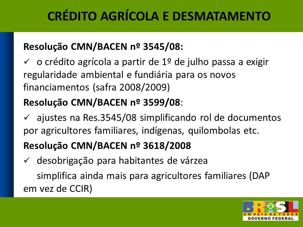 CRÉDITO AGRÍCOLA E DESMATAMENTO Resolução CMN/BACEN nº 3545/08: o crédito agrícola a partir de 1º de julho passa a exigir regularidade ambiental e fundiária para os novos financiamentos (safra 2008/2009) Resolução CMN/BACEN nº 3599/08: ajustes na Res.3545/08 simplificando rol de documentos por agricultores familiares, indígenas, quilombolas etc.