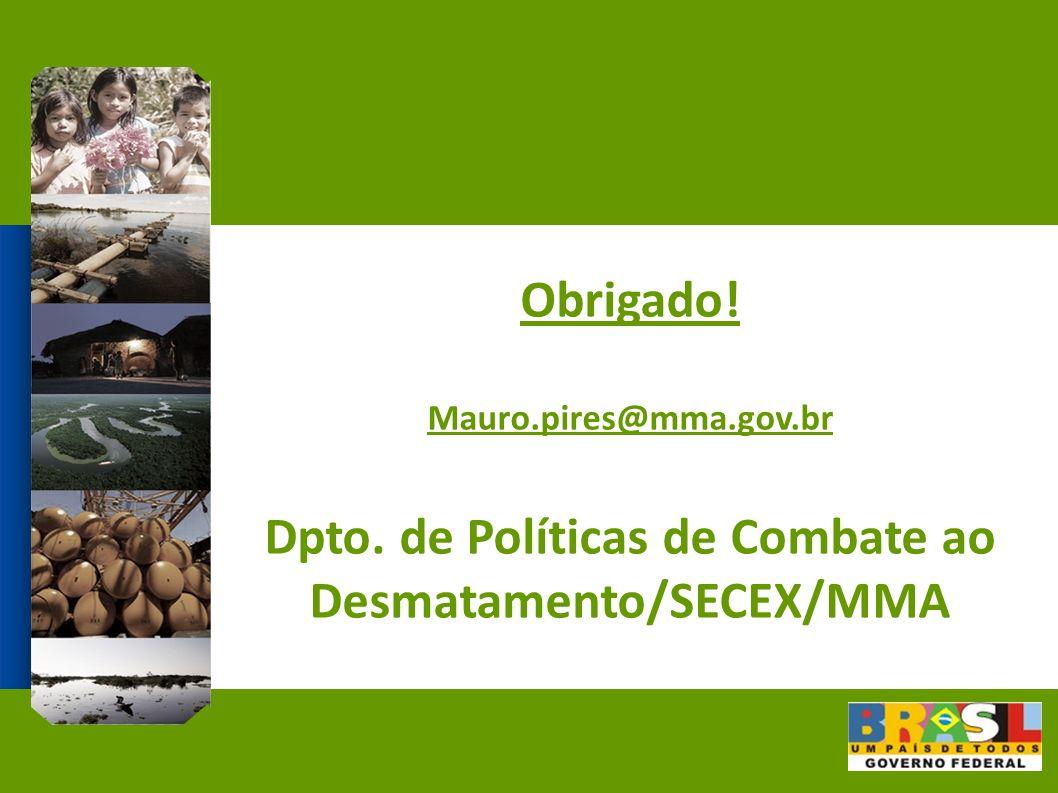Obrigado! Mauro.pires@mma.gov.br Dpto. de Políticas de Combate ao Desmatamento/SECEX/MMA