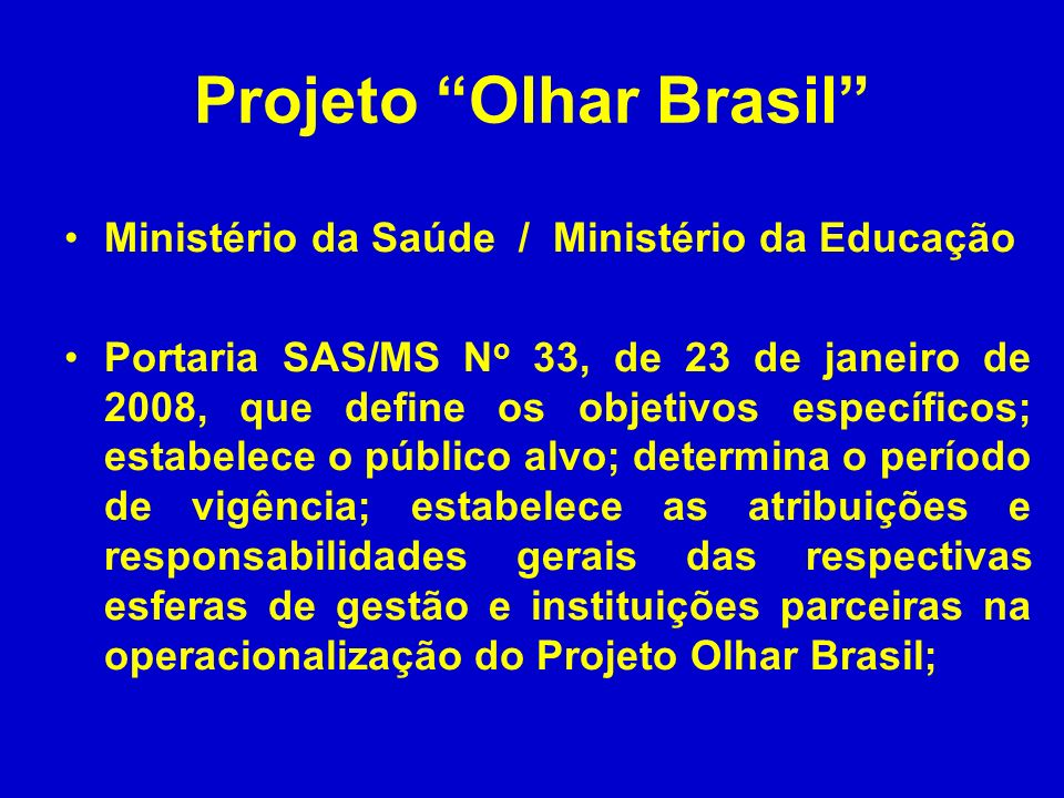Projeto Olhar Brasil Ministério da Saúde / Ministério da Educação Portaria SAS/MS N o 33, de 23 de janeiro de 2008, que define os objetivos específico