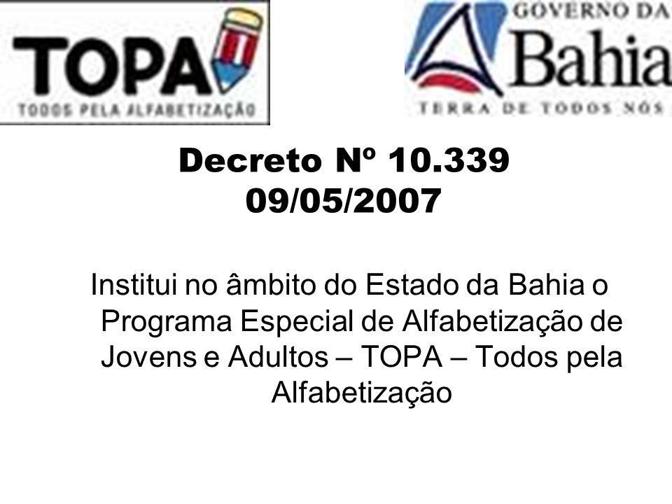 Decreto Nº 10.339 09/05/2007 Institui no âmbito do Estado da Bahia o Programa Especial de Alfabetização de Jovens e Adultos – TOPA – Todos pela Alfabe