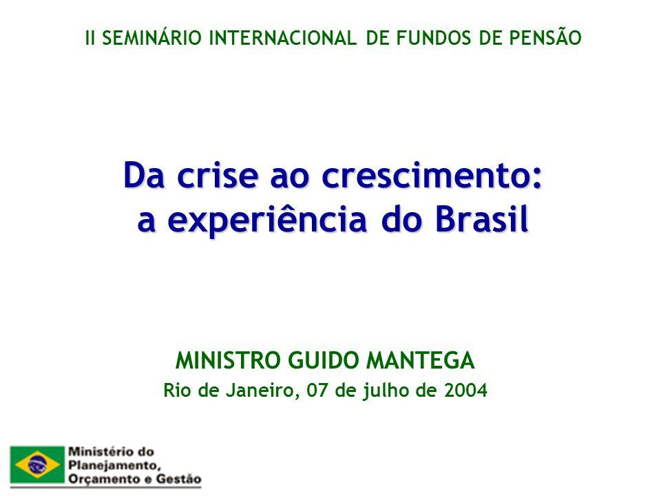 Da crise ao crescimento: a experiência do Brasil MINISTRO GUIDO MANTEGA Rio de Janeiro, 07 de julho de 2004 II SEMINÁRIO INTERNACIONAL DE FUNDOS DE PENSÃO