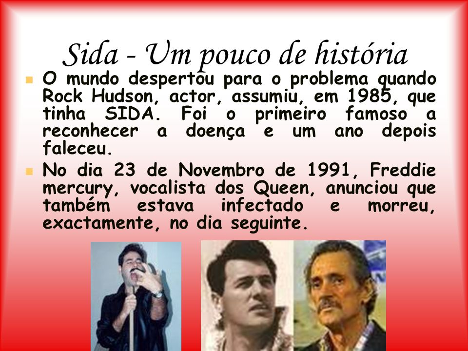 Sida - Um pouco de história O mundo despertou para o problema quando Rock Hudson, actor, assumiu, em 1985, que tinha SIDA. Foi o primeiro famoso a rec