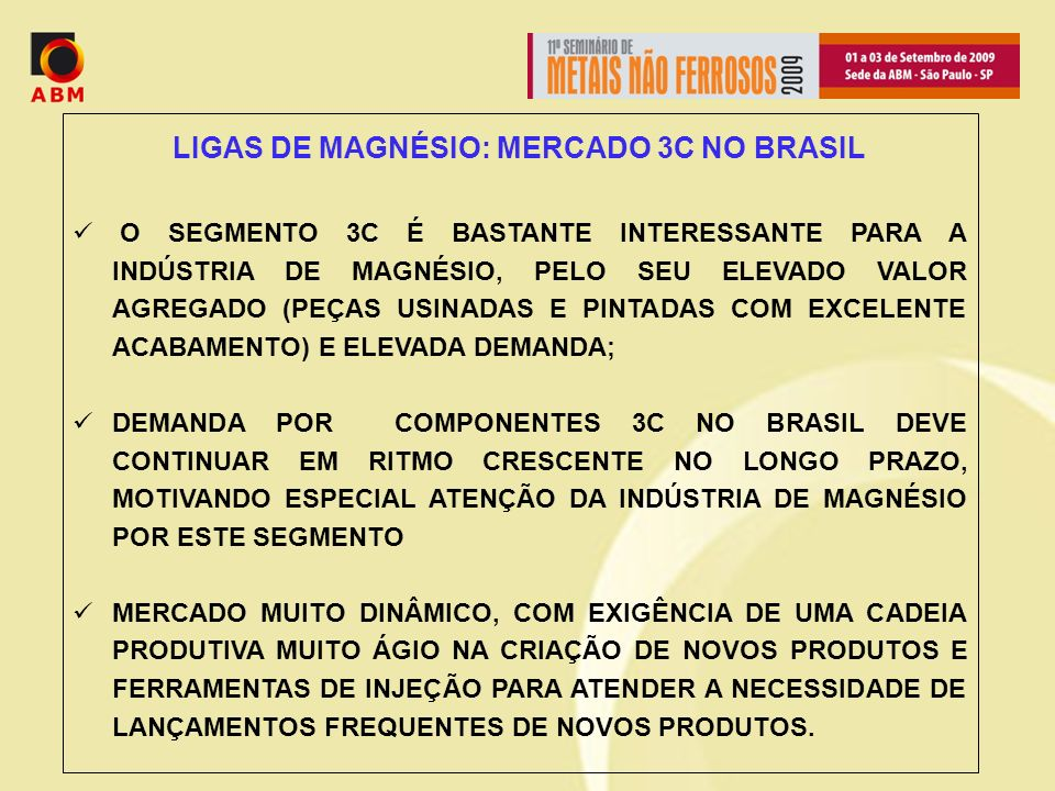 LIGAS DE MAGNÉSIO: MERCADO 3C NO BRASIL O SEGMENTO 3C É BASTANTE INTERESSANTE PARA A INDÚSTRIA DE MAGNÉSIO, PELO SEU ELEVADO VALOR AGREGADO (PEÇAS USINADAS E PINTADAS COM EXCELENTE ACABAMENTO) E ELEVADA DEMANDA; DEMANDA POR COMPONENTES 3C NO BRASIL DEVE CONTINUAR EM RITMO CRESCENTE NO LONGO PRAZO, MOTIVANDO ESPECIAL ATENÇÃO DA INDÚSTRIA DE MAGNÉSIO POR ESTE SEGMENTO MERCADO MUITO DINÂMICO, COM EXIGÊNCIA DE UMA CADEIA PRODUTIVA MUITO ÁGIO NA CRIAÇÃO DE NOVOS PRODUTOS E FERRAMENTAS DE INJEÇÃO PARA ATENDER A NECESSIDADE DE LANÇAMENTOS FREQUENTES DE NOVOS PRODUTOS.