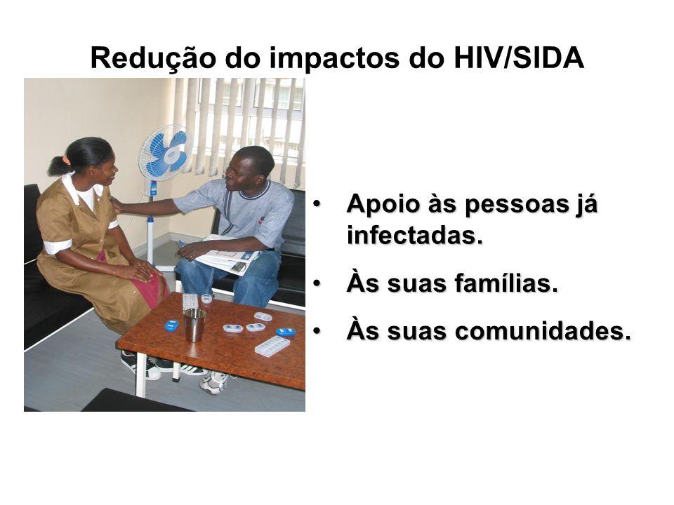 Redução do impactos do HIV/SIDA Apoio às pessoas já infectadas.Apoio às pessoas já infectadas. Às suas famílias.Às suas famílias. Às suas comunidades.