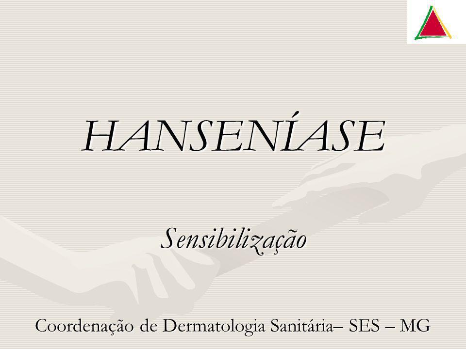 HANSENÍASE Sensibilização Coordenação de Dermatologia Sanitária– SES – MG