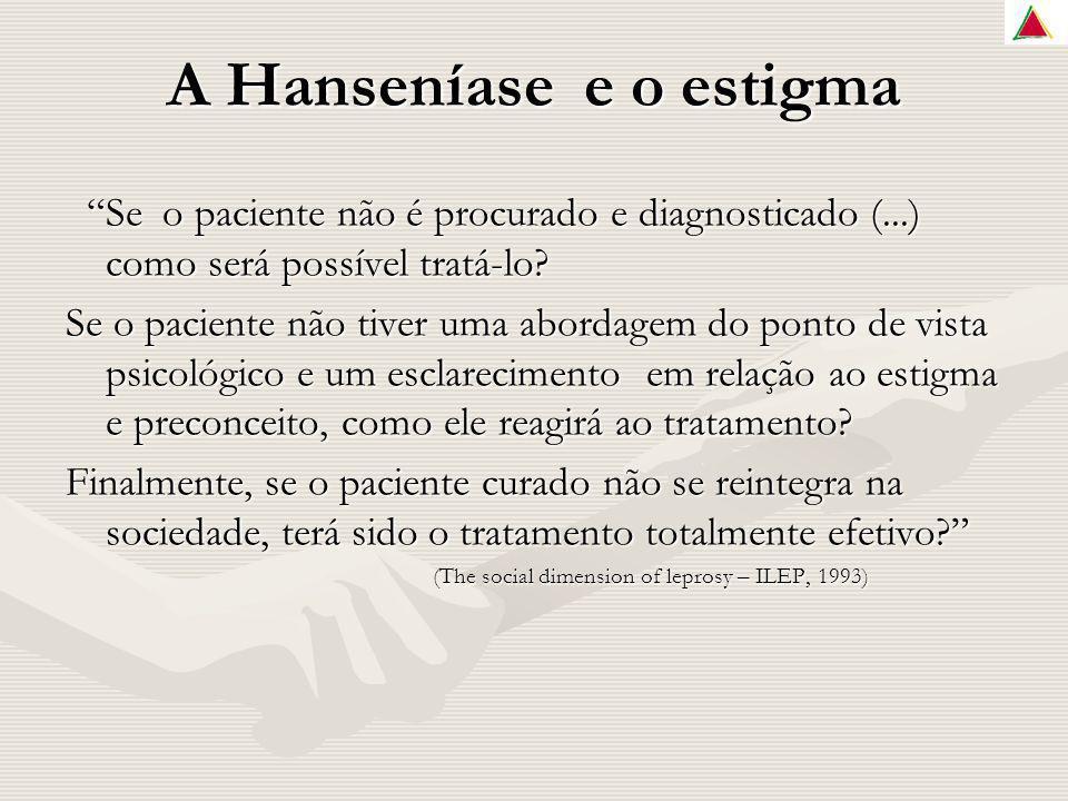 A Hanseníase e o estigma Se o paciente não é procurado e diagnosticado (...) como será possível tratá-lo? Se o paciente não é procurado e diagnosticad