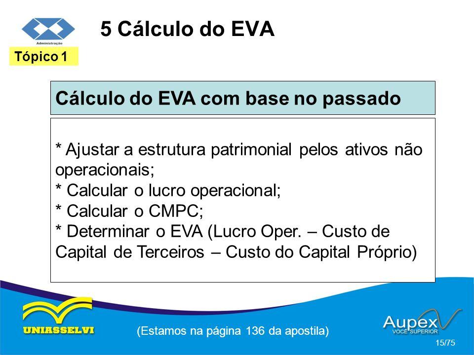 5 Cálculo do EVA Cálculo do EVA com base no passado (Estamos na página 136 da apostila) 15/75 Tópico 1 * Ajustar a estrutura patrimonial pelos ativos